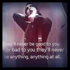"""""""They'll never be good to you or bad to you; they'll never be anything, anything at all.""""  Marilyn Manson"""