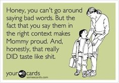 I was convinced my  daughter's first word would be f**k. Without the asterisks.