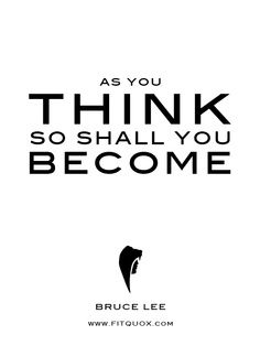 As you think you shall become. -Bruce Lee - http://whowasbrucelee.com/?p=148