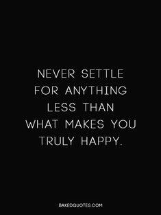 Never settle for anything that doesn't make you truly happy.