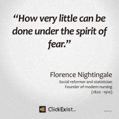 How very little can be done under the spirit of fear – Florence Nightingale