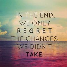 In the end, we only regret the chances we didn't take. Take your chance now. Reach your goals. Put your everything. Change your life.