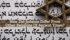 How Did Judaism Differ From Other Religions Of Ancient Times? - Judaism is the second oldest religion in the world that is still practiced, a vast history.