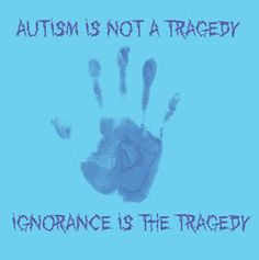 """""""Autism is not a tragedy. Ignorance is the tragedy."""""""