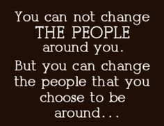 You cannot change the people around you...