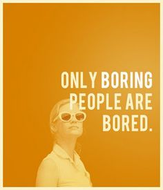 Only boring people are bored.... I have always told my girls this as they were growing up.  I thought I made it up :) :)