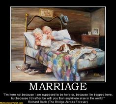 """Marriage...""""marriage I'm here not because I am supposed to be here or, because I'm trapped here, but because I'd rather be with you than anywhere else in the world.""""  Richard Bach"""