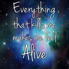 everything that kills me makes me feel alive. - onerepublic, counting stars