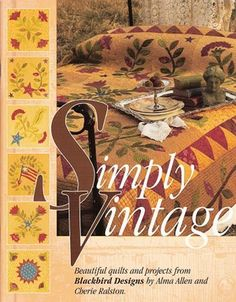 Simply Vintage: Beautiful Quilts and Projects from Blackbird Designs Alma Allen and Cherie Ralston –– Five quilts and six projects from Blackbird Designs are featured in this book by Alma Allen and Ch More