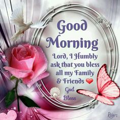 Good Morning, Lord I Humbly Ask That You Bless All My Family & Friends, God Bless morning good morning morning quotes good morning quotes good morning greetings Good Morning Wishes Friends, Good Morning God Quotes, Good Morning Inspirational Quotes, Morning Greetings Quotes, Morning Blessings, Morning Prayers, Morning Messages, Inspiring Quotes, Good Morning Prayer