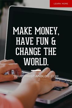 MAKE MONEY, HAVE FUN & CHANGE THE WORLD. Do you have a story that needs to be told? A God given message that has the potential to transform hearts? Do you want to generate passive income for your family? Starting a blog might be your answer!