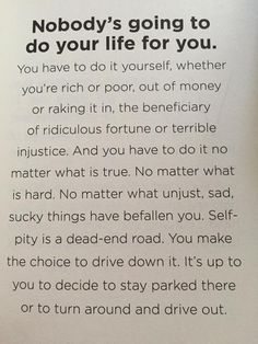Self-pity is a dead end road. It's up to you to decide to stay parked there. Great Quotes, Quotes To Live By, Me Quotes, Motivational Quotes, Inspirational Quotes, Self Pity Quotes, Cheryl Strayed Quotes, Words Worth, Thing 1