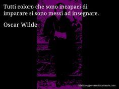 Aforisma di Oscar Wilde : Tutti coloro che sono incapaci di imparare si sono messi ad insegnare.