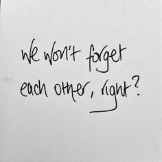 we wont forget each other, right?
