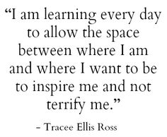I am learning every day to allow the space between where I am and where I want to be to inspire me and not terrify me. -Tracee Ellis Ross