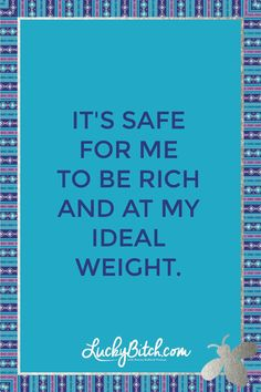 It's safe for me to be rich and at my ideal weight.    Read it to yourself and see what comes up for you.     You can also pick a card message for you over at www.LuckyBitch.com/card