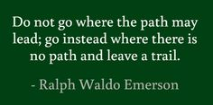 Do not go where the path may lead; go instead where there is no path and leave a trail.
