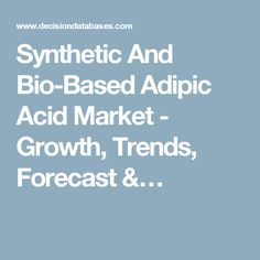 Synthetic And Bio-Based Adipic Acid Market - Growth, Trends, Forecast &…