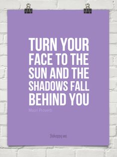 Turn your  face to the  sun and the  shadows fall  behind you by Maori Proverb #382