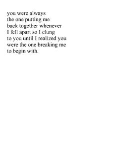 you were always the one putting me back together whenever i fell apart so i clung to you until i realized you were the one breaking me to begin with