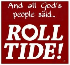 All God's People said ROLL TIDE!!!