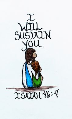"""Even to your old age and gray hairs I am he, I am he who will sustain you. I have made you and I will carry you; I will sustain you and rescue you.""Isaiah 46:4 (Scripture doodle of encouragement)"