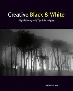 Creative Black & White: Digital Photography Tips and Techniques