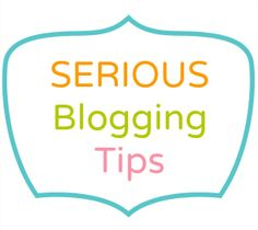 So You Want To Be A Serious Blogger: Blogging Tips