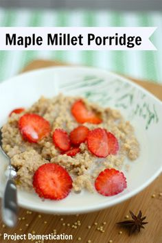 Maple Millet Porridge - Millet is a good source of protein, fiber and essential amino acids. Millet is one of the few alkaline grains and easily digested. Millet also happens to be gluten free....not to mention it tastes great!  I love this stuff, you should try it!