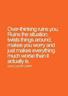 Over-thinking ruins you. Ruins the situation, twists things around, makes you worry and just makes everything much worse than it actually is.