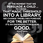 At the moment that we persuade a child... to cross... that magic threshold into a library, we change their lives forever, for the better. It's an enormous force for good. - Barack Obama
