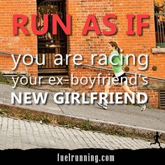 Run as if you are racing your ex-boyfriend's new girlfriend.
