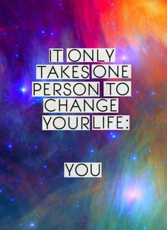 It only takes one person to change your life.. you!