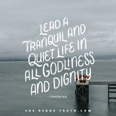 """""""Lead a tranquil and quiet life in all godliness and dignity."""" - 1 Timothy 2:2 