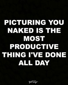 """Picturing you naked is the most productive thing I've done all day."""