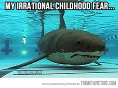 The fear of Sharks in the pool. Yep. I'm terrified of the deep end because I can't see the bottom and can't swim well. I have mini panic attacks and look around to make sure no Great White is in the pool. Hehe. Truth.