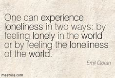 One can experience loneliness in two ways: by feeling lonely in the world or by feeling the loneliness of the world. Emil Cioran, Philosophy Quotes, Feeling Lonely, Sensitivity, Bipolar, Loneliness, Depressed, Introvert, Great Quotes