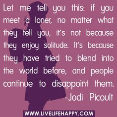 Let me tell you this: if you meet a loner, no matter what they tell you, it's not because they enjoy solitude. It's because they have tried to blend into the world before, and people continue to disappoint them... by deeplifequotes, via Flickr