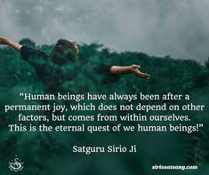 """Human beings have always been after a permanent joy, which does not depend on other factors, but comes from within ourselves. This is the eternal quest of we human beings!"" Satguru Sirio Ji"