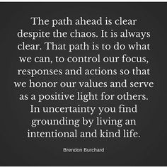 "Top 100 encouraging quotes photos ""The path ahead is clear despite the chaos. It is always clear. That path is to do what we can, to control our focus, responses and actions so that we honour our values and serve as a positive light for others. In uncertainty you find grounding by living an intentional and kind life."" -Brendon Burchard 🌠 Soulful message reposted from @brendon.motivation and..."