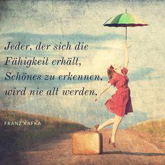 """""""Jeder, der sich die Fähigkeit erhält, Schönes zu erkennen, wird nie alt werden."""" Franz Kafka"""