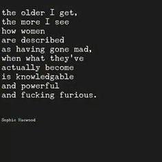 women are described as having gone mad, when what they've actually become is knowledgable and powerful and fucking furious . Quotes To Live By, Me Quotes, Qoutes, The Older I Get, For Facebook, Pretty Words, Word Porn, Friends In Love, Woman Quotes
