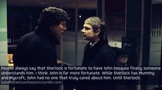 I don't know that John is more fortunate but I think they are both very fortunate to have found each other. John didn't have anyone who cared (except Harry and I don't know if she counts) but Sherlock didn't have anyone who understood and appreciated him just for being him. So they both gained something they needed.