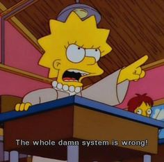 """Lisa Simpson: """"The whole damn system is wrong!"""" Amen sister, amen..."""