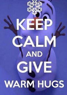 Keep calm and give warm hugs  I luv Olaf : )