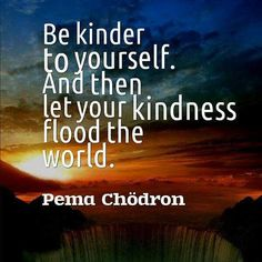"""Be kinder to yourself. And then let your kindness flood the world."" ~Pema Chodron #quote #kindness"