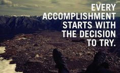 Every accomplishment starts with a decision to try! I would write this on a picture frame glass and hang it on the wall.