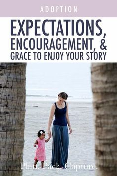 Expectations, Encouragement, and Grace | Plan. Pack. Capture. International Adoption, Story Planning, Adoption Stories, Lasting Memories, Home Movies, What You Think, Your Story, Thinking Of You, Encouragement