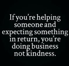 If You're Helping Someone And Expecting Something In Return You're Doing Business Not Kindness