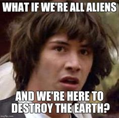 Conspiracy Keanu | WHAT IF WE'RE ALL ALIENS AND WE'RE HERE TO DESTROY THE EARTH? | image tagged in memes,conspiracy keanu | made w/ Imgflip meme maker